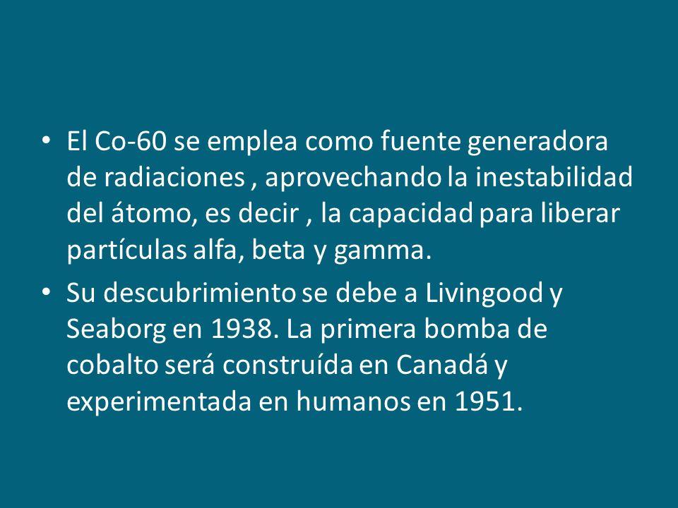 El Co-60 se emplea como fuente generadora de radiaciones , aprovechando la inestabilidad del átomo, es decir , la capacidad para liberar partículas alfa, beta y gamma.