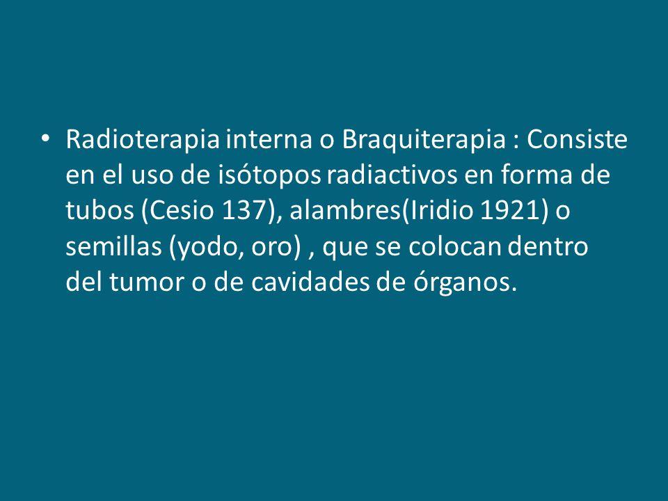Radioterapia interna o Braquiterapia : Consiste en el uso de isótopos radiactivos en forma de tubos (Cesio 137), alambres(Iridio 1921) o semillas (yodo, oro) , que se colocan dentro del tumor o de cavidades de órganos.