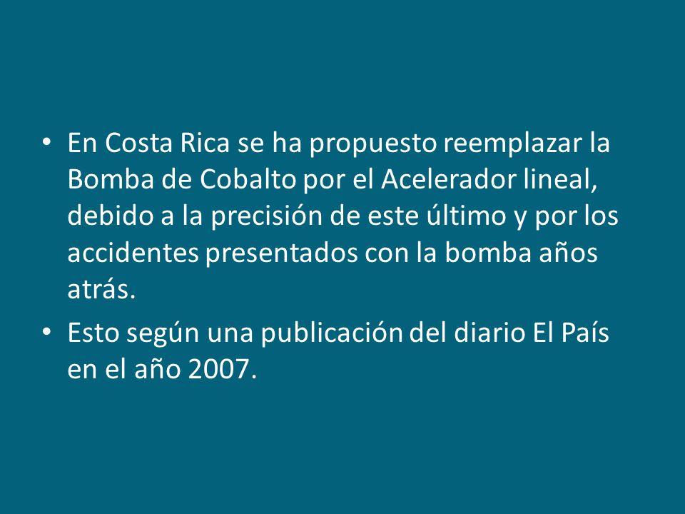 En Costa Rica se ha propuesto reemplazar la Bomba de Cobalto por el Acelerador lineal, debido a la precisión de este último y por los accidentes presentados con la bomba años atrás.