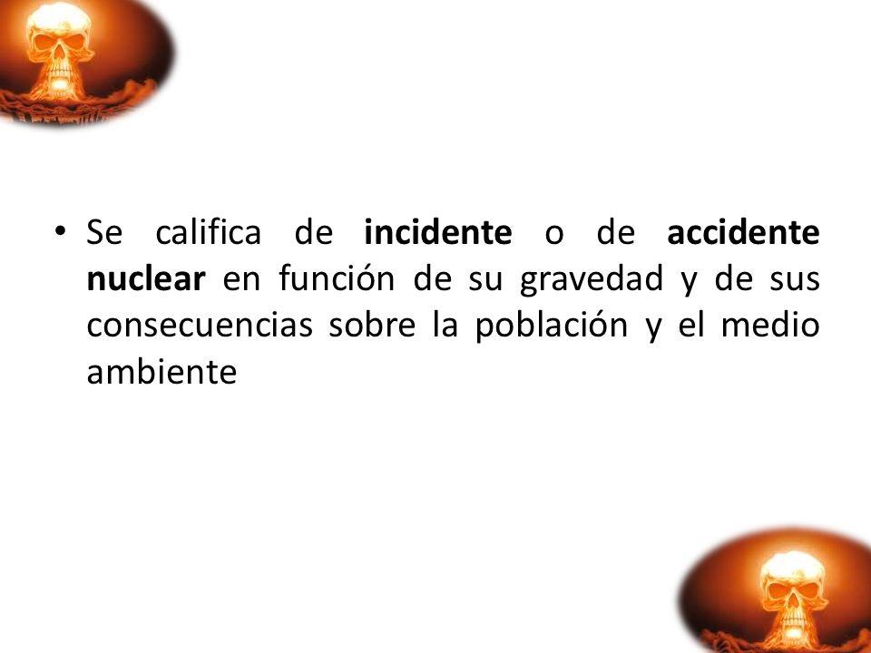 Se califica de incidente o de accidente nuclear en función de su gravedad y de sus consecuencias sobre la población y el medio ambiente