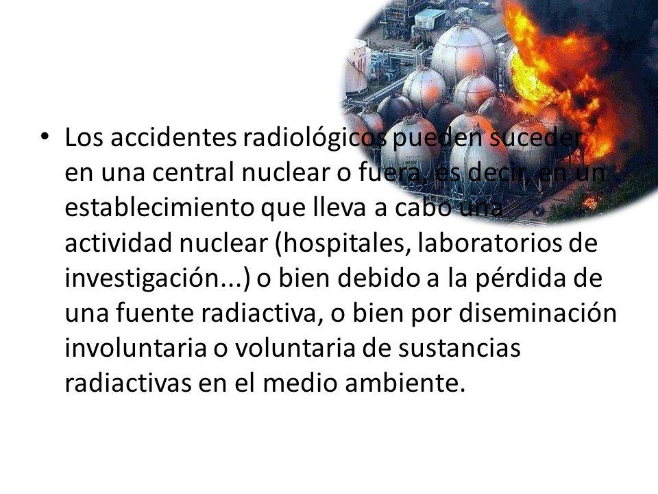 Los accidentes radiológicos pueden suceder en una central nuclear o fuera, es decir, en un establecimiento que lleva a cabo una actividad nuclear (hospitales, laboratorios de investigación...) o bien debido a la pérdida de una fuente radiactiva, o bien por diseminación involuntaria o voluntaria de sustancias radiactivas en el medio ambiente.