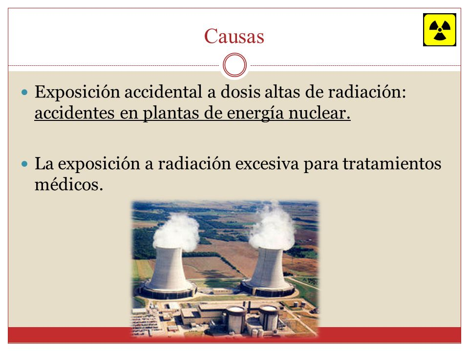 CausasExposición accidental a dosis altas de radiación: accidentes en plantas de energía nuclear.