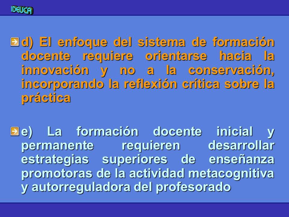 d) El enfoque del sistema de formación docente requiere orientarse hacia la innovación y no a la conservación, incorporando la reflexión crítica sobre la práctica