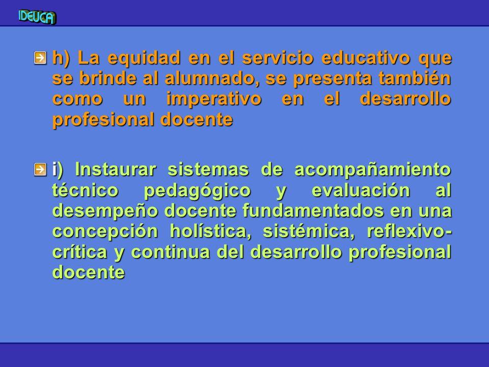 h) La equidad en el servicio educativo que se brinde al alumnado, se presenta también como un imperativo en el desarrollo profesional docente