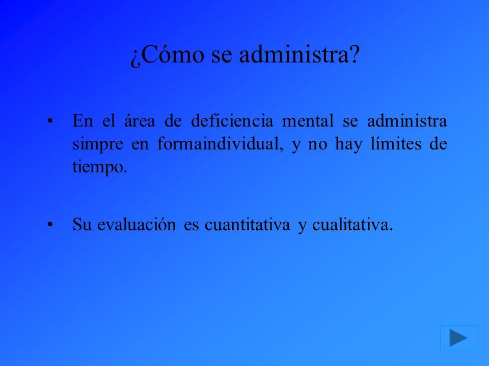 ¿Cómo se administra En el área de deficiencia mental se administra simpre en formaindividual, y no hay límites de tiempo.