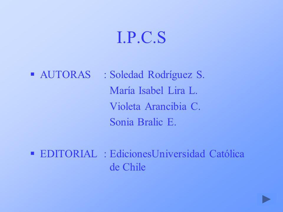 I.P.C.S AUTORAS : Soledad Rodríguez S. María Isabel Lira L.