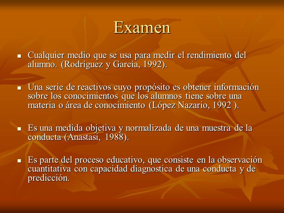 Examen Cualquier medio que se usa para medir el rendimiento del alumno. (Rodríguez y García, 1992).