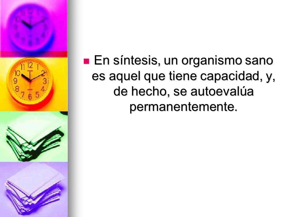 En síntesis, un organismo sano es aquel que tiene capacidad, y, de hecho, se autoevalúa permanentemente.