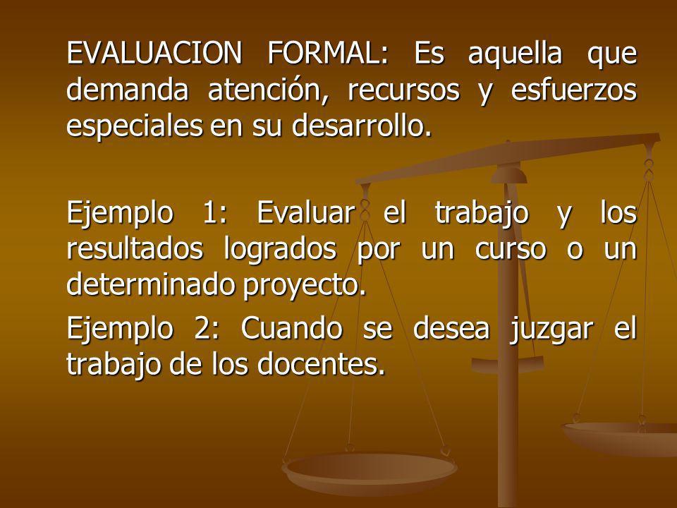 EVALUACION FORMAL: Es aquella que demanda atención, recursos y esfuerzos especiales en su desarrollo.