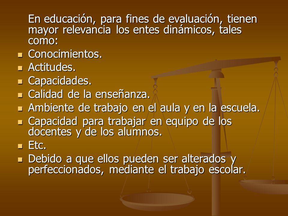 En educación, para fines de evaluación, tienen mayor relevancia los entes dinámicos, tales como: