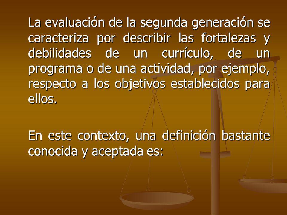 La evaluación de la segunda generación se caracteriza por describir las fortalezas y debilidades de un currículo, de un programa o de una actividad, por ejemplo, respecto a los objetivos establecidos para ellos.