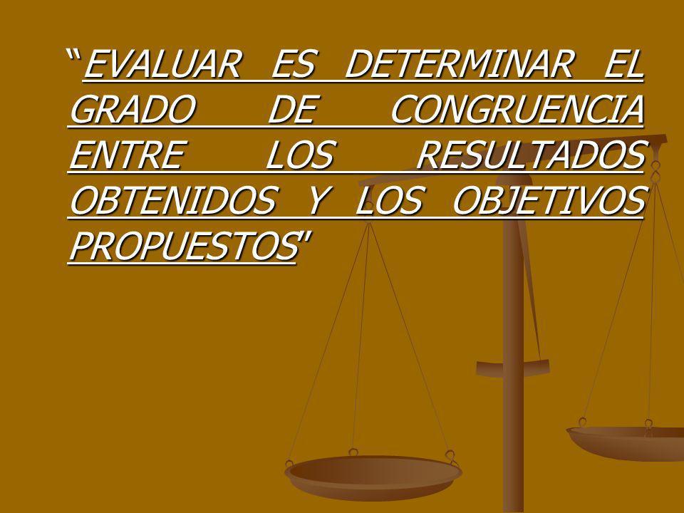EVALUAR ES DETERMINAR EL GRADO DE CONGRUENCIA ENTRE LOS RESULTADOS OBTENIDOS Y LOS OBJETIVOS PROPUESTOS