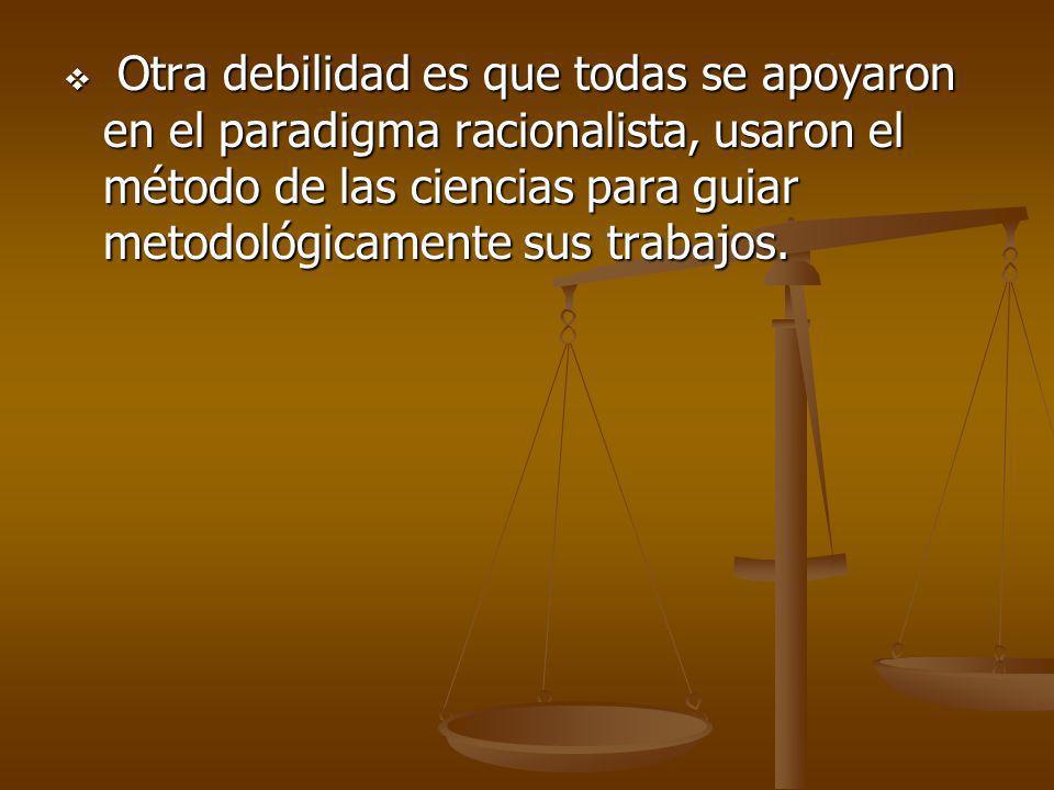 Otra debilidad es que todas se apoyaron en el paradigma racionalista, usaron el método de las ciencias para guiar metodológicamente sus trabajos.