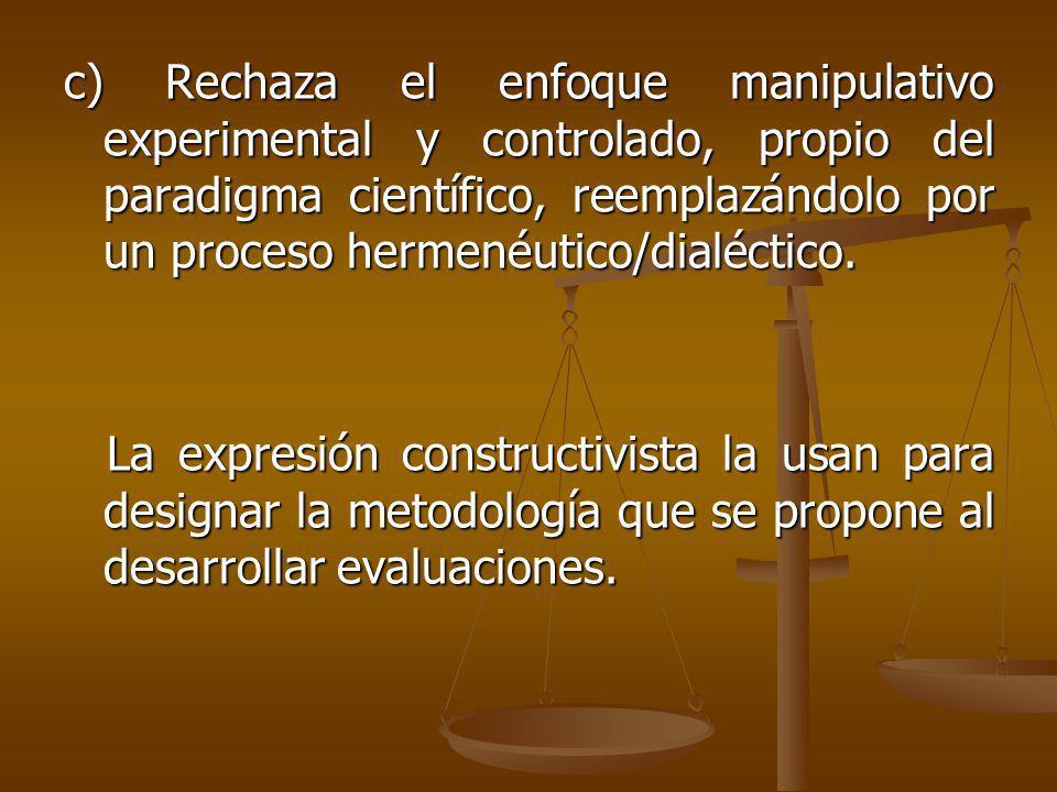 c) Rechaza el enfoque manipulativo experimental y controlado, propio del paradigma científico, reemplazándolo por un proceso hermenéutico/dialéctico.