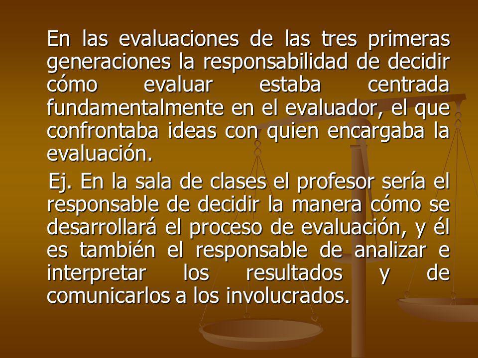 En las evaluaciones de las tres primeras generaciones la responsabilidad de decidir cómo evaluar estaba centrada fundamentalmente en el evaluador, el que confrontaba ideas con quien encargaba la evaluación.