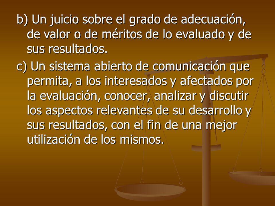 b) Un juicio sobre el grado de adecuación, de valor o de méritos de lo evaluado y de sus resultados.