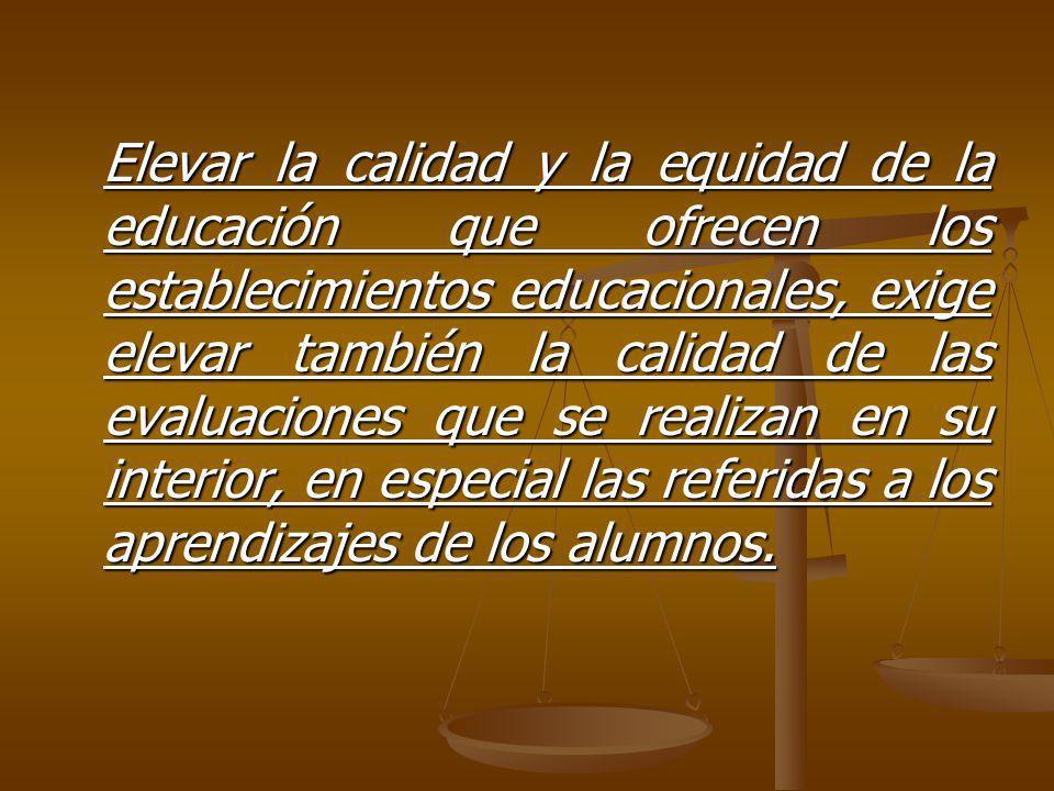Elevar la calidad y la equidad de la educación que ofrecen los establecimientos educacionales, exige elevar también la calidad de las evaluaciones que se realizan en su interior, en especial las referidas a los aprendizajes de los alumnos.