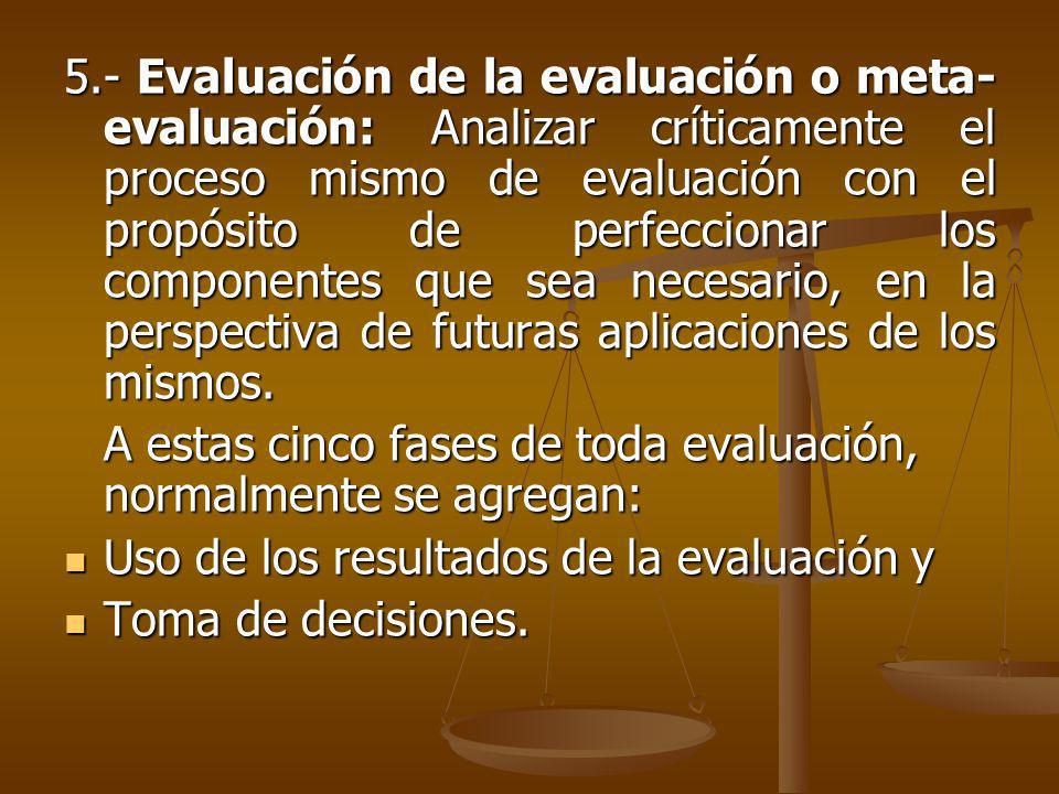 5.- Evaluación de la evaluación o meta- evaluación: Analizar críticamente el proceso mismo de evaluación con el propósito de perfeccionar los componentes que sea necesario, en la perspectiva de futuras aplicaciones de los mismos.