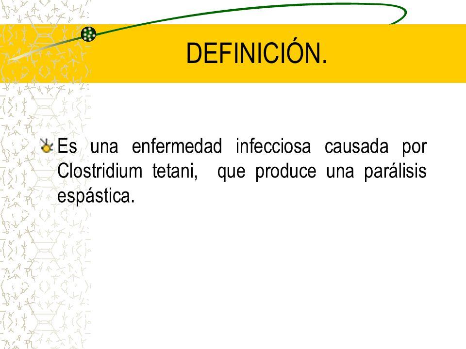 DEFINICIÓN.Es una enfermedad infecciosa causada por Clostridium tetani, que produce una parálisis espástica.