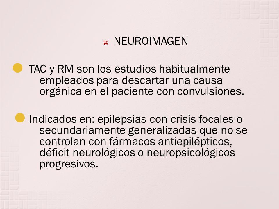 NEUROIMAGEN TAC y RM son los estudios habitualmente empleados para descartar una causa orgánica en el paciente con convulsiones.