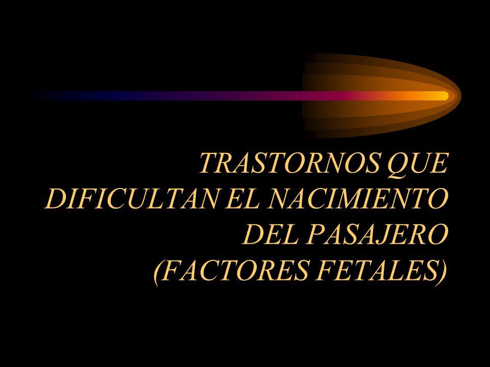 TRASTORNOS QUE DIFICULTAN EL NACIMIENTO DEL PASAJERO (FACTORES FETALES)