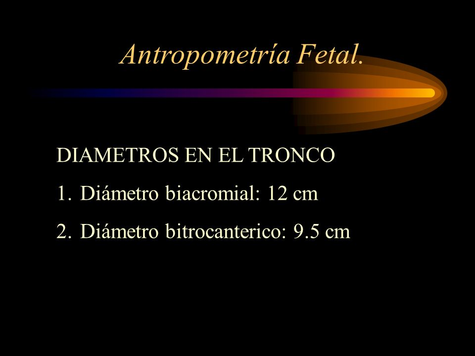 Antropometría Fetal. DIAMETROS EN EL TRONCO Diámetro biacromial: 12 cm