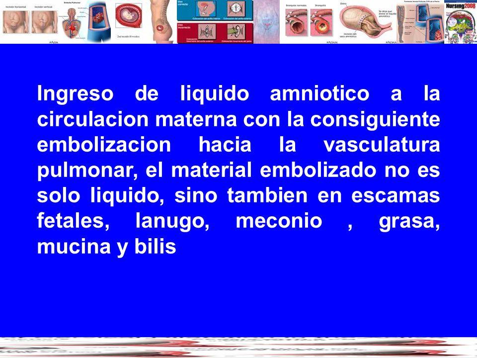 Ingreso de liquido amniotico a la circulacion materna con la consiguiente embolizacion hacia la vasculatura pulmonar, el material embolizado no es solo liquido, sino tambien en escamas fetales, lanugo, meconio , grasa, mucina y bilis