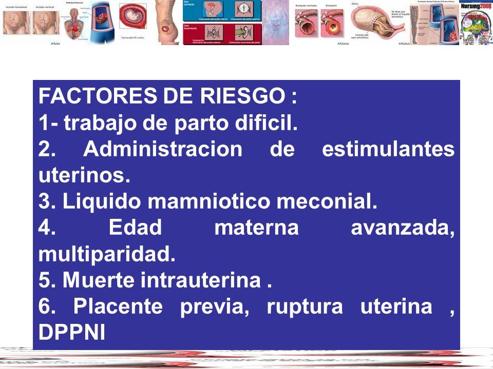 FACTORES DE RIESGO : 1- trabajo de parto dificil. 2. Administracion de estimulantes uterinos. 3. Liquido mamniotico meconial.
