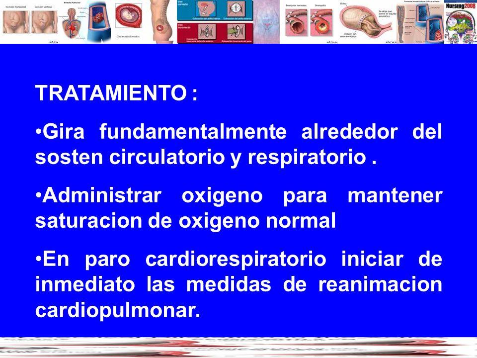 TRATAMIENTO :Gira fundamentalmente alrededor del sosten circulatorio y respiratorio . Administrar oxigeno para mantener saturacion de oxigeno normal.