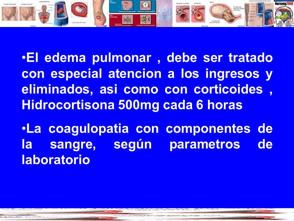 El edema pulmonar , debe ser tratado con especial atencion a los ingresos y eliminados, asi como con corticoides , Hidrocortisona 500mg cada 6 horas