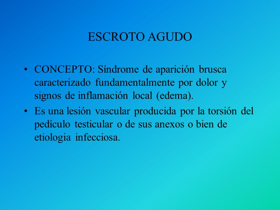 ESCROTO AGUDO CONCEPTO: Síndrome de aparición brusca caracterizado fundamentalmente por dolor y signos de inflamación local (edema).
