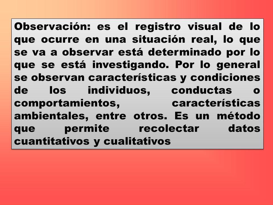Observación: es el registro visual de lo que ocurre en una situación real, lo que se va a observar está determinado por lo que se está investigando.