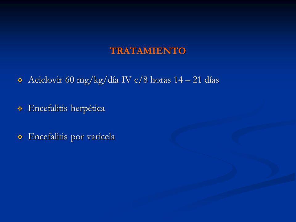 TRATAMIENTO Aciclovir 60 mg/kg/día IV c/8 horas 14 – 21 días.