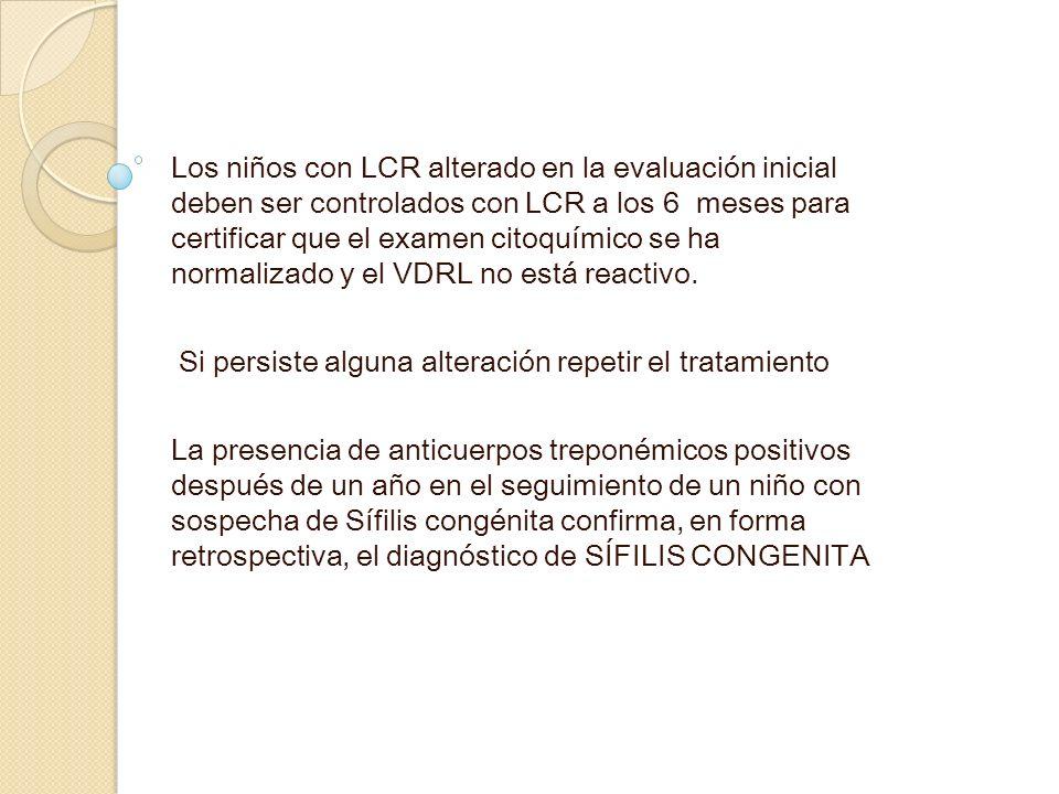 Los niños con LCR alterado en la evaluación inicial deben ser controlados con LCR a los 6 meses para certificar que el examen citoquímico se ha normalizado y el VDRL no está reactivo.