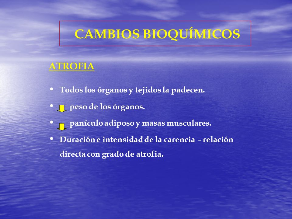 CAMBIOS BIOQUÍMICOS ATROFIA Todos los órganos y tejidos la padecen.