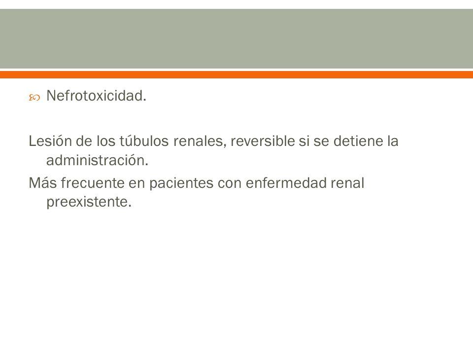 Nefrotoxicidad.Lesión de los túbulos renales, reversible si se detiene la administración.