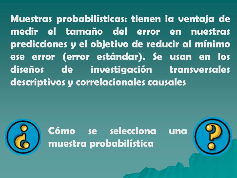 Muestras probabilísticas: tienen la ventaja de medir el tamaño del error en nuestras predicciones y el objetivo de reducir al mínimo ese error (error estándar). Se usan en los diseños de investigación transversales descriptivos y correlacionales causales
