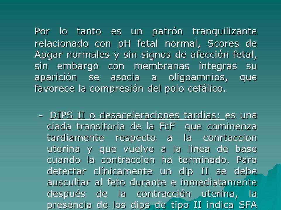 Por lo tanto es un patrón tranquilizante relacionado con pH fetal normal, Scores de Apgar normales y sin signos de afección fetal, sin embargo con membranas íntegras su aparición se asocia a oligoamnios, que favorece la compresión del polo cefálico.