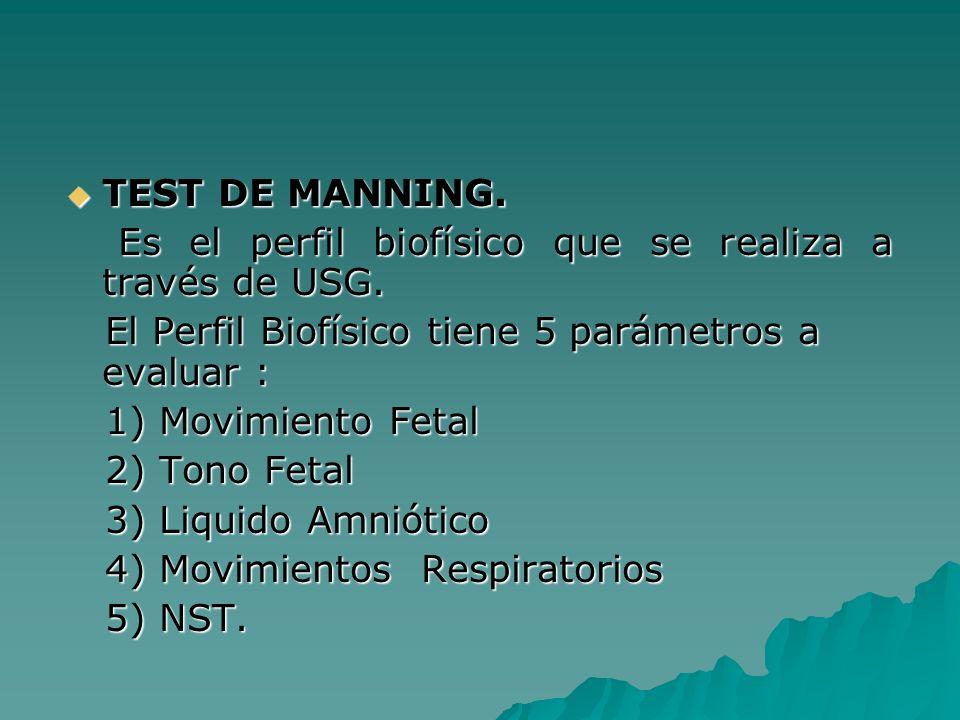 TEST DE MANNING.Es el perfil biofísico que se realiza a través de USG. El Perfil Biofísico tiene 5 parámetros a evaluar :