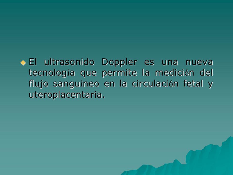 El ultrasonido Doppler es una nueva tecnología que permite la medición del flujo sanguíneo en la circulación fetal y uteroplacentaria.