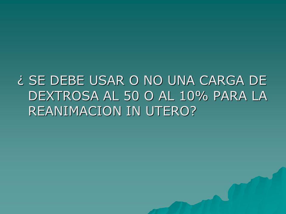 ¿ SE DEBE USAR O NO UNA CARGA DE DEXTROSA AL 50 O AL 10% PARA LA REANIMACION IN UTERO