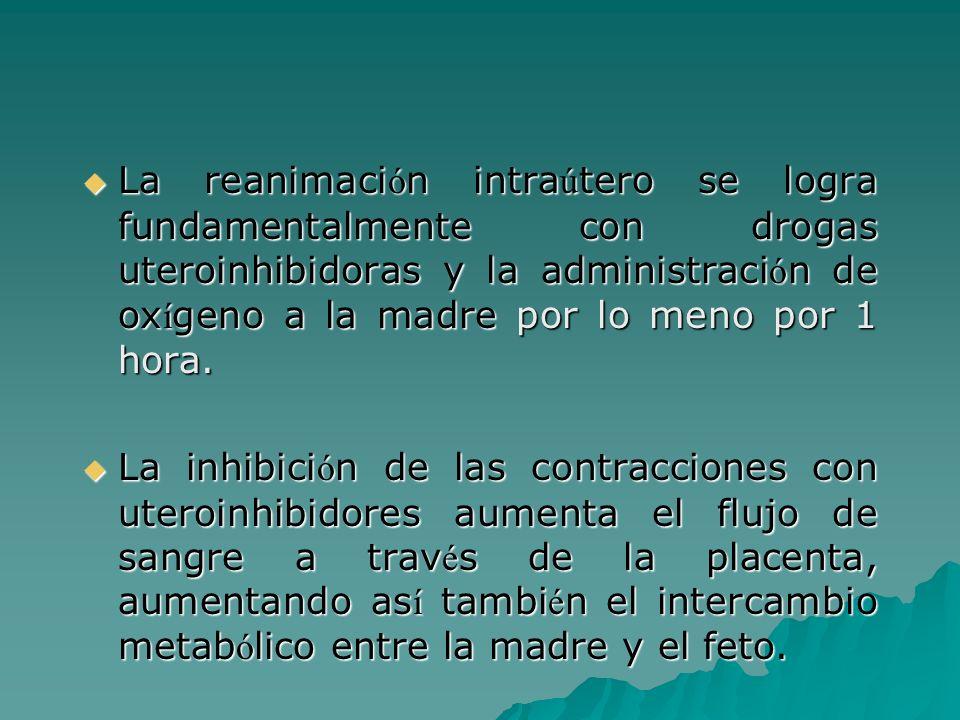 La reanimación intraútero se logra fundamentalmente con drogas uteroinhibidoras y la administración de oxígeno a la madre por lo meno por 1 hora.