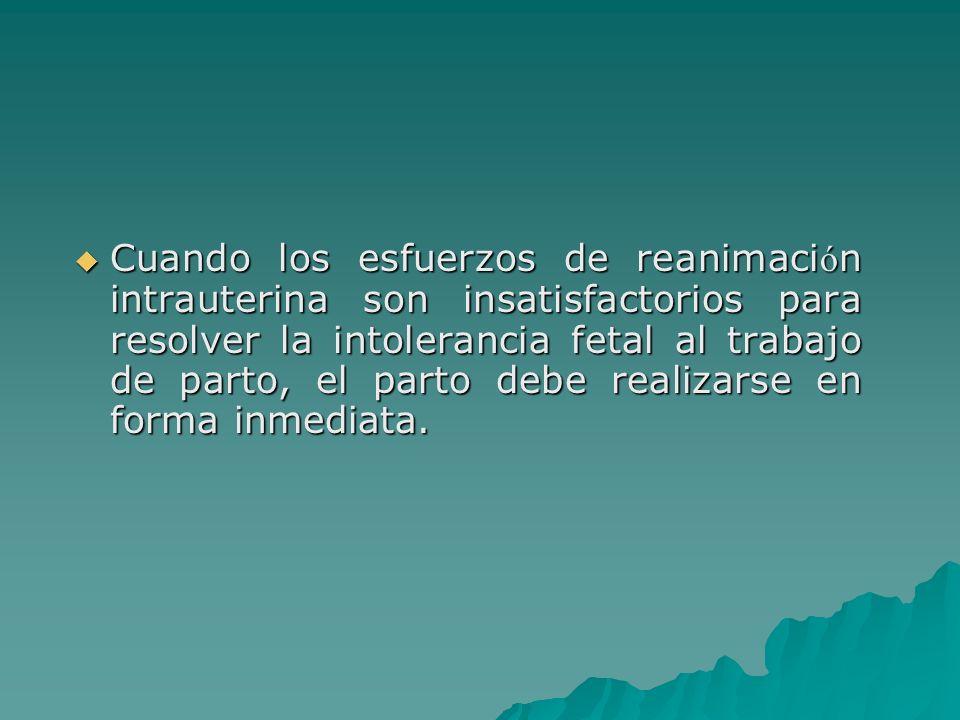 Cuando los esfuerzos de reanimación intrauterina son insatisfactorios para resolver la intolerancia fetal al trabajo de parto, el parto debe realizarse en forma inmediata.
