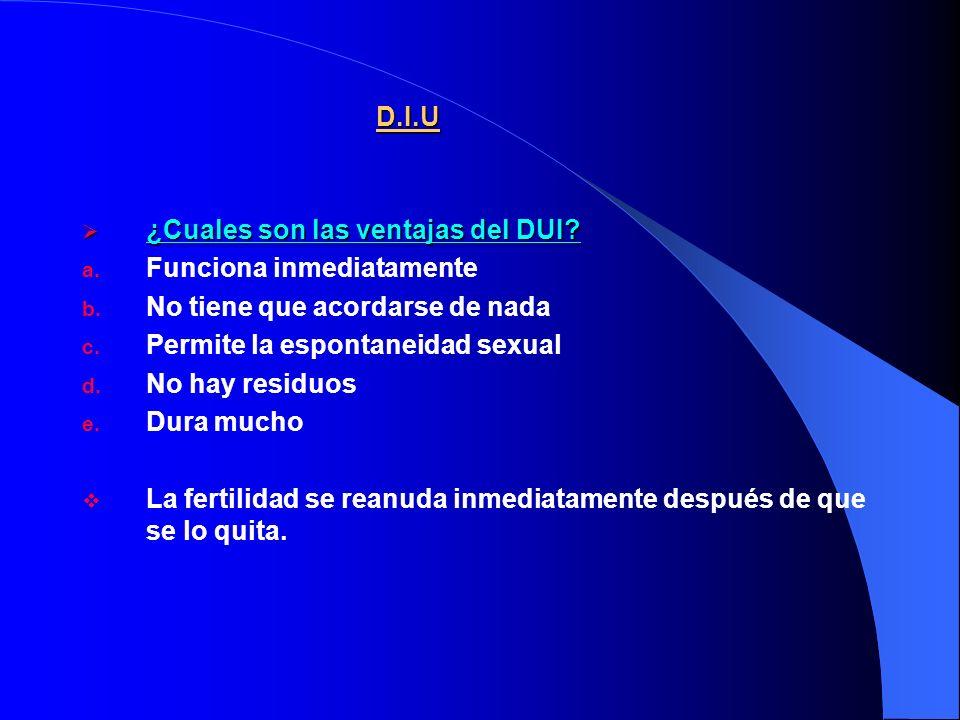 D.I.U ¿Cuales son las ventajas del DUI Funciona inmediatamente. No tiene que acordarse de nada. Permite la espontaneidad sexual.