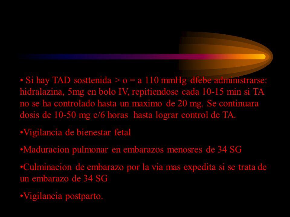 Si hay TAD sosttenida > o = a 110 mmHg dfebe administrarse: hidralazina, 5mg en bolo IV, repitiendose cada 10-15 min si TA no se ha controlado hasta un maximo de 20 mg. Se continuara dosis de 10-50 mg c/6 horas hasta lograr control de TA.