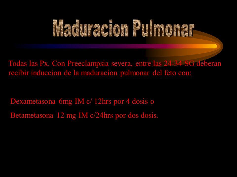 Maduracion Pulmonar Todas las Px. Con Preeclampsia severa, entre las 24-34 SG deberan recibir induccion de la maduracion pulmonar del feto con: