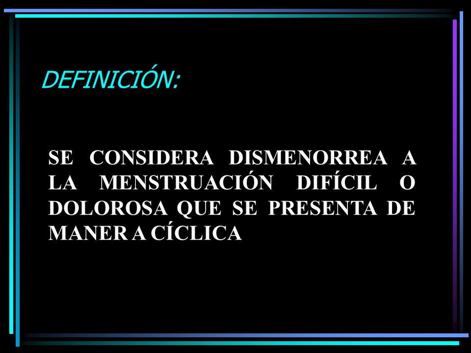 DEFINICIÓN:SE CONSIDERA DISMENORREA A LA MENSTRUACIÓN DIFÍCIL O DOLOROSA QUE SE PRESENTA DE MANER A CÍCLICA.