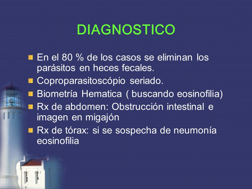 DIAGNOSTICO En el 80 % de los casos se eliminan los parásitos en heces fecales. Coproparasitoscópio seriado.