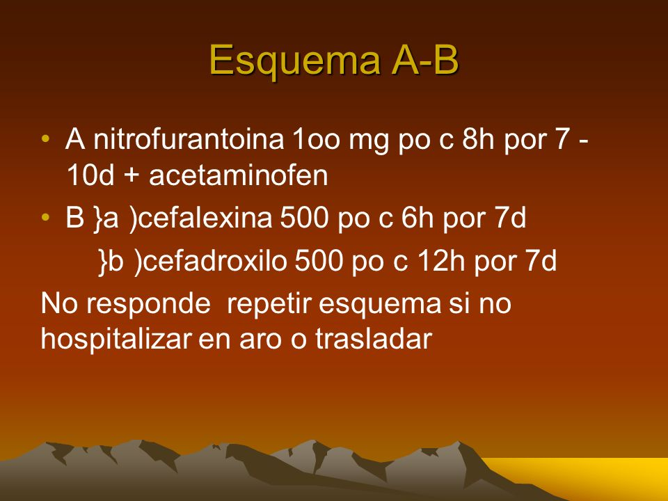 Esquema A-B A nitrofurantoina 1oo mg po c 8h por 7 - 10d + acetaminofen. B }a )cefalexina 500 po c 6h por 7d.