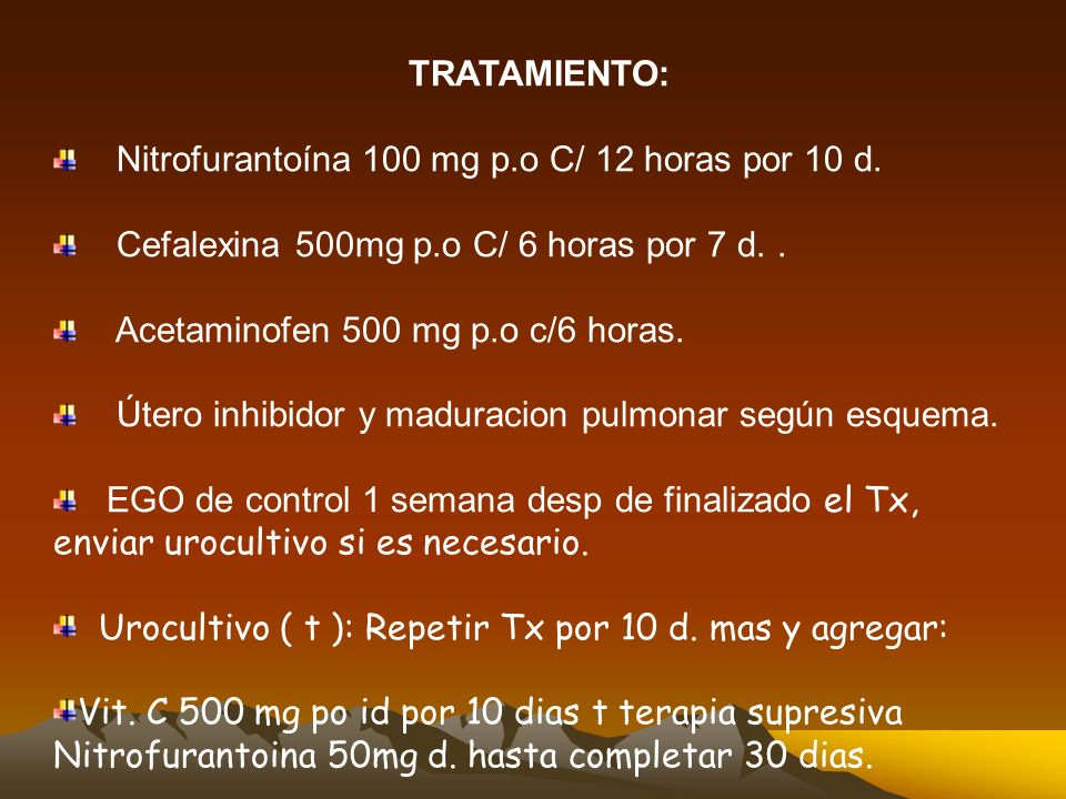 TRATAMIENTO:Nitrofurantoína 100 mg p.o C/ 12 horas por 10 d. Cefalexina 500mg p.o C/ 6 horas por 7 d. .